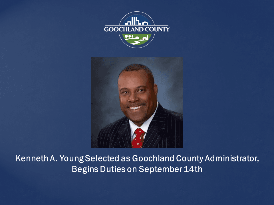Goochland County - Kenneth A Young Selected as Goochland County Administrator Begins Duties on Sept